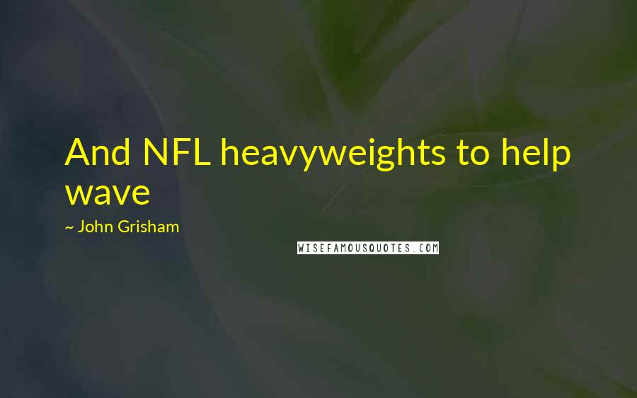 John Grisham quotes: And NFL heavyweights to help wave
