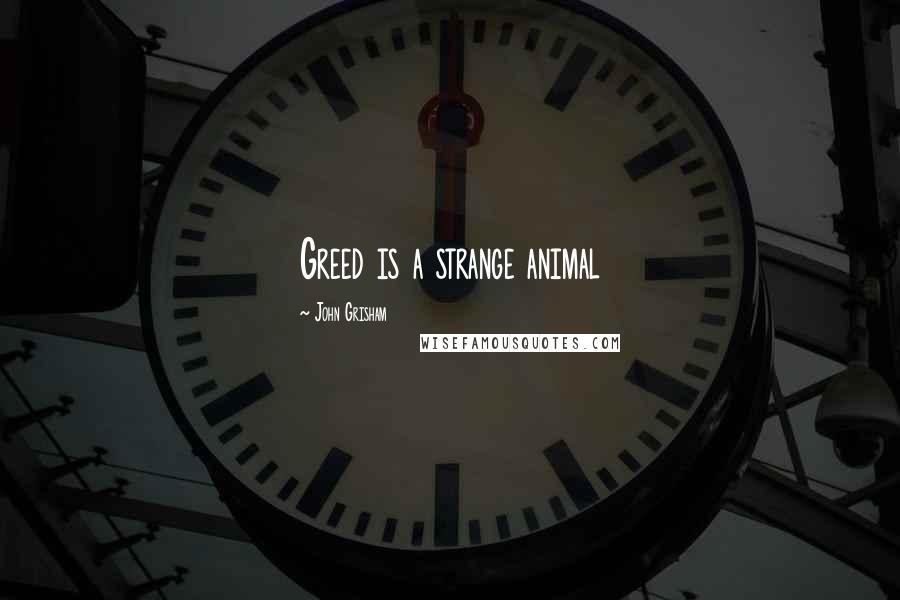 John Grisham quotes: Greed is a strange animal
