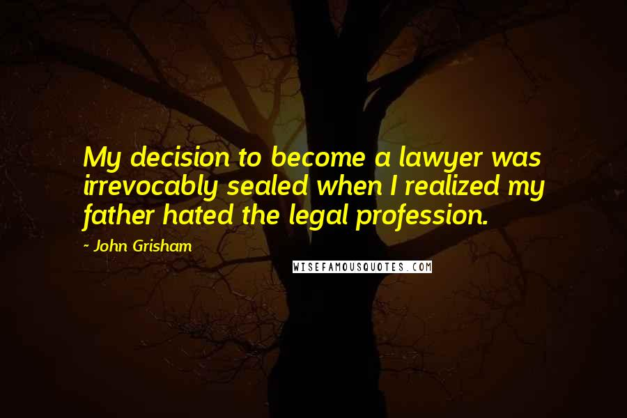 John Grisham quotes: My decision to become a lawyer was irrevocably sealed when I realized my father hated the legal profession.