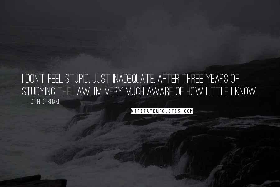 John Grisham quotes: I don't feel stupid, just inadequate. After three years of studying the law, I'm very much aware of how little I know.