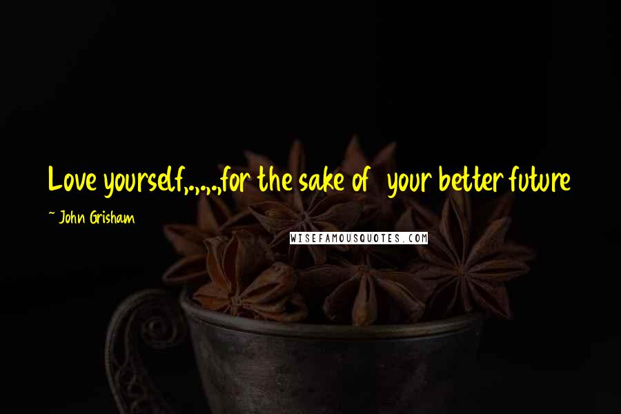 John Grisham quotes: Love yourself,.,.,.,for the sake of your better future