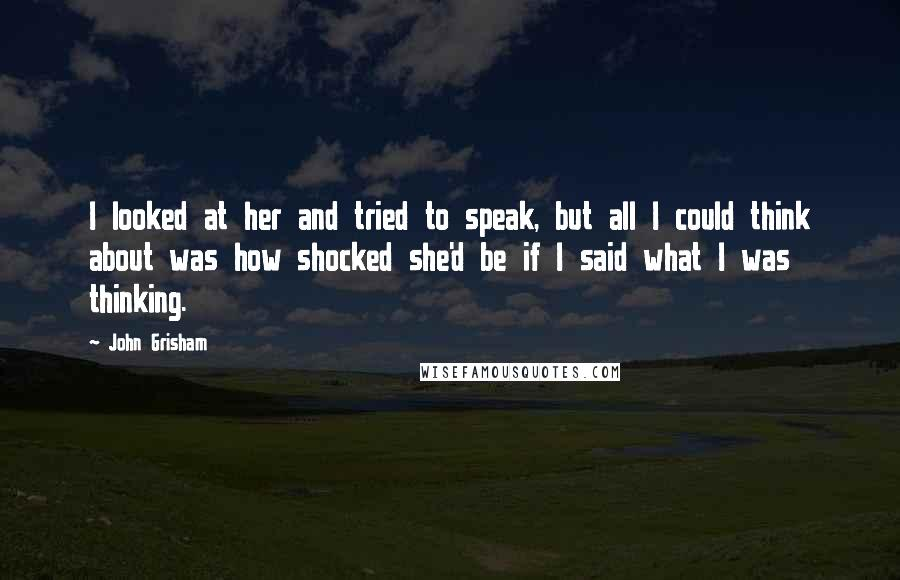 John Grisham quotes: I looked at her and tried to speak, but all I could think about was how shocked she'd be if I said what I was thinking.