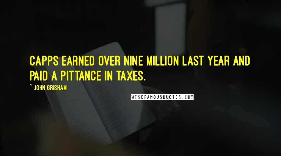 John Grisham quotes: Capps earned over nine million last year and paid a pittance in taxes.