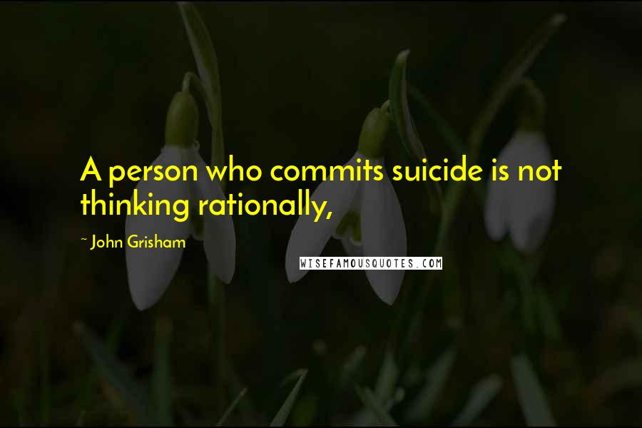John Grisham quotes: A person who commits suicide is not thinking rationally,