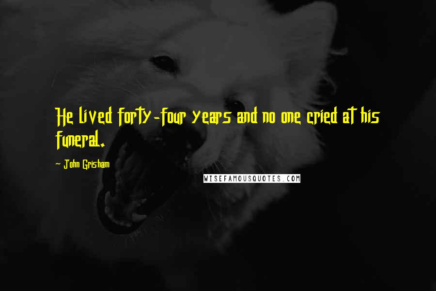 John Grisham quotes: He lived forty-four years and no one cried at his funeral.