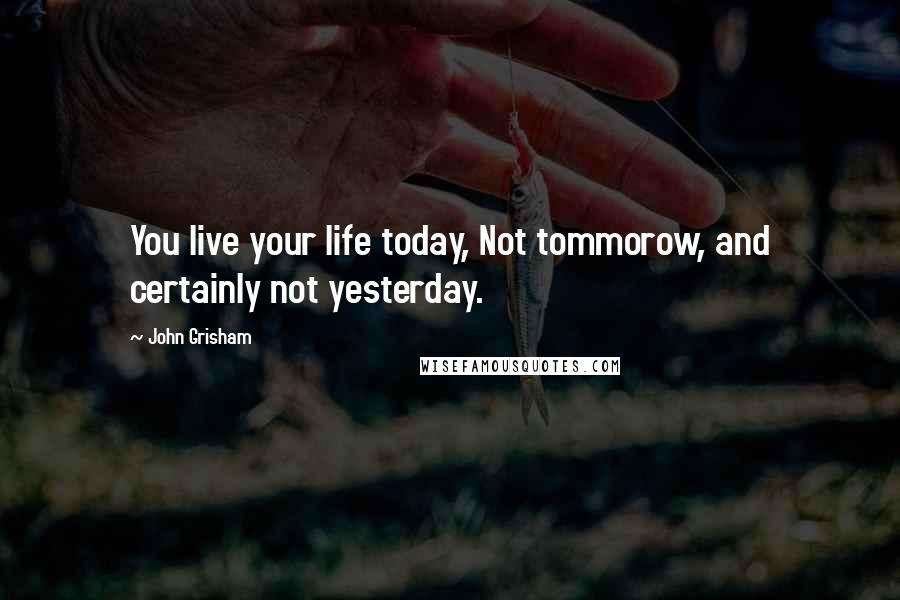 John Grisham quotes: You live your life today, Not tommorow, and certainly not yesterday.