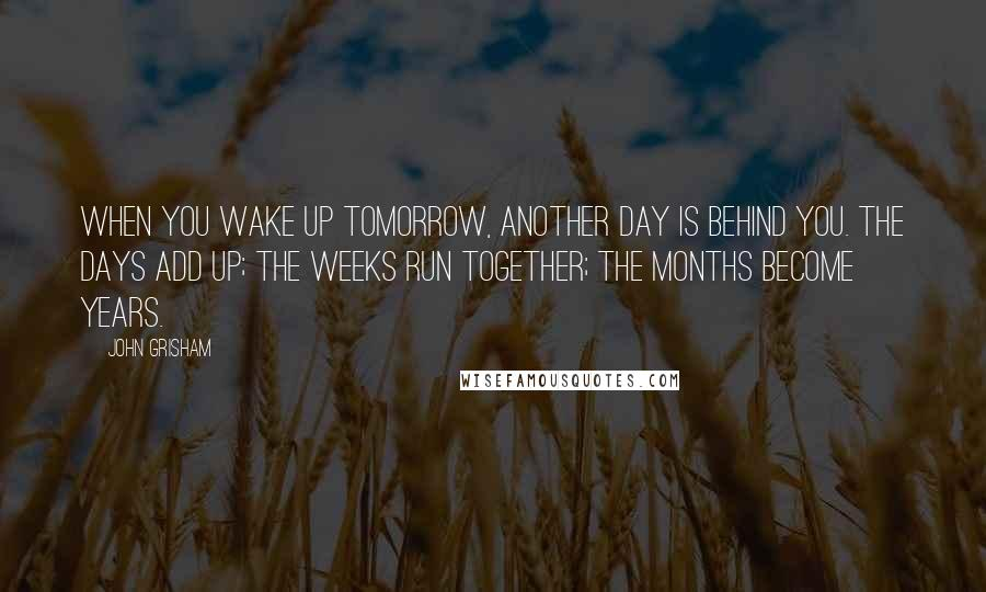 John Grisham quotes: When you wake up tomorrow, another day is behind you. The days add up; the weeks run together; the months become years.
