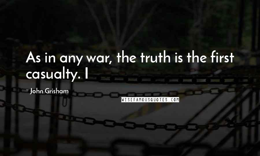 John Grisham quotes: As in any war, the truth is the first casualty. I