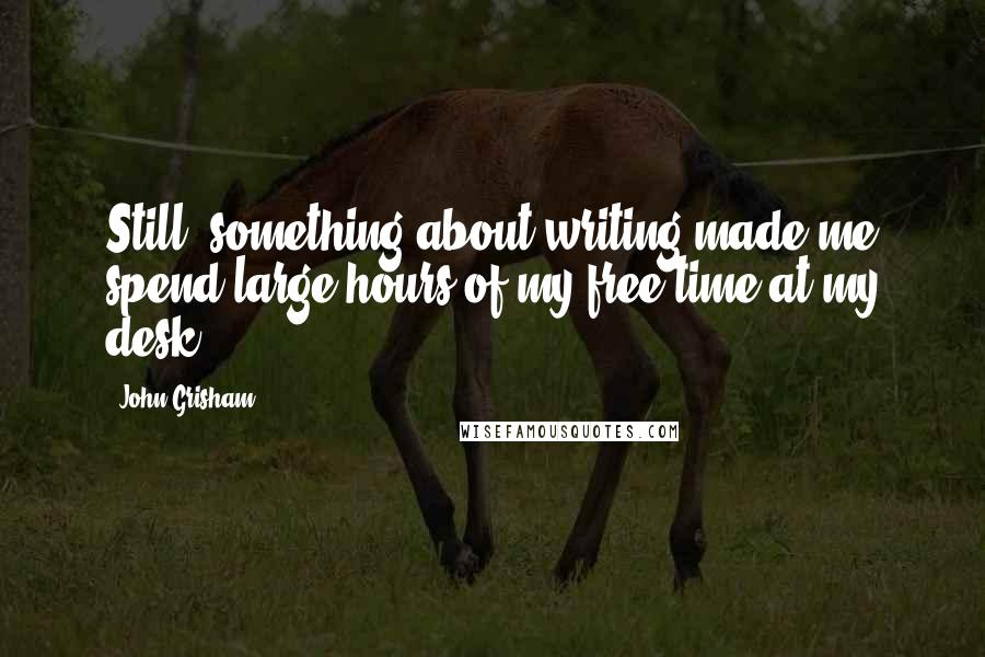 John Grisham quotes: Still, something about writing made me spend large hours of my free time at my desk.