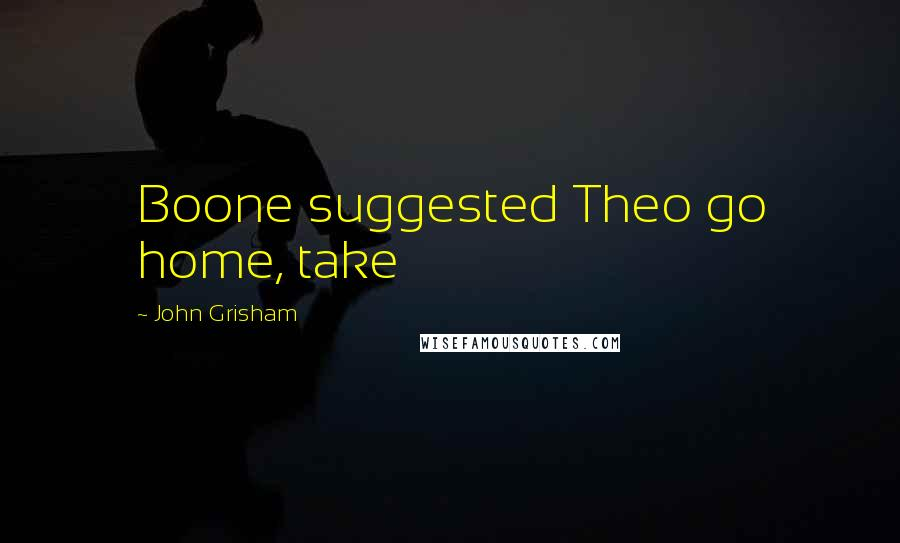 John Grisham quotes: Boone suggested Theo go home, take