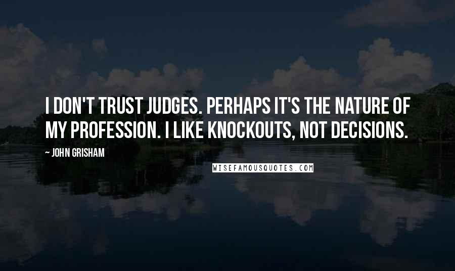John Grisham quotes: I don't trust judges. Perhaps it's the nature of my profession. I like knockouts, not decisions.