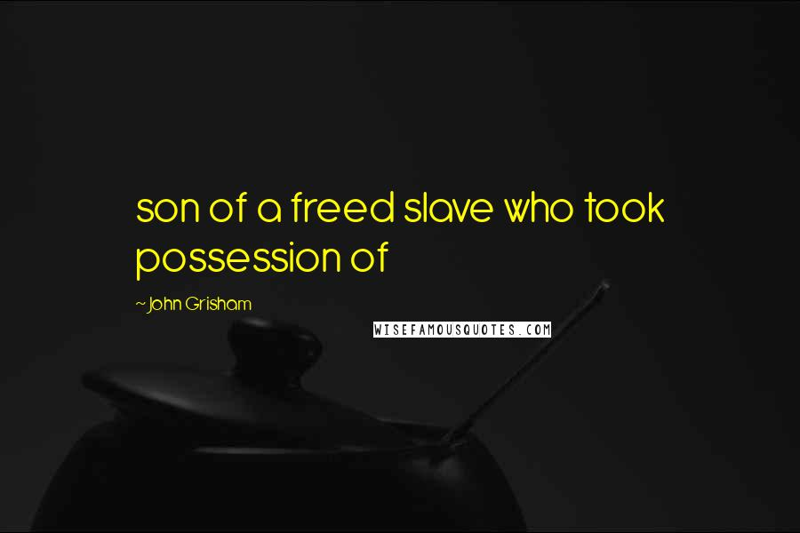 John Grisham quotes: son of a freed slave who took possession of