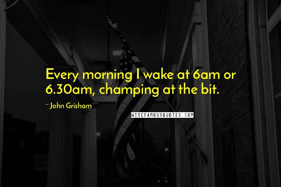 John Grisham quotes: Every morning I wake at 6am or 6.30am, champing at the bit.