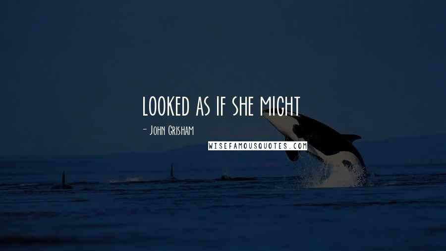 John Grisham quotes: looked as if she might