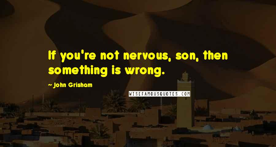John Grisham quotes: If you're not nervous, son, then something is wrong.