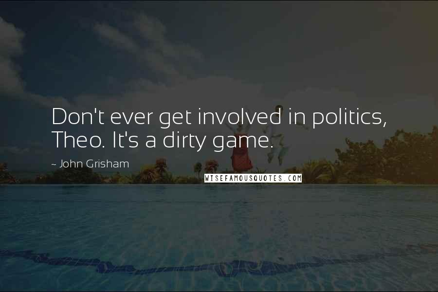 John Grisham quotes: Don't ever get involved in politics, Theo. It's a dirty game.