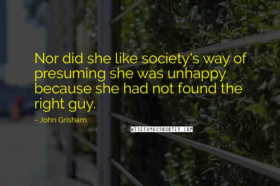 John Grisham quotes: Nor did she like society's way of presuming she was unhappy because she had not found the right guy.
