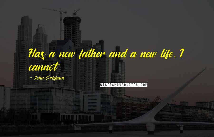 John Grisham quotes: Has a new father and a new life. I cannot
