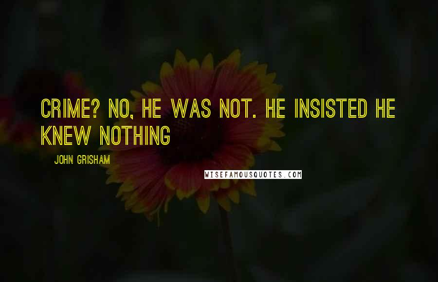 John Grisham quotes: Crime? No, he was not. He insisted he knew nothing