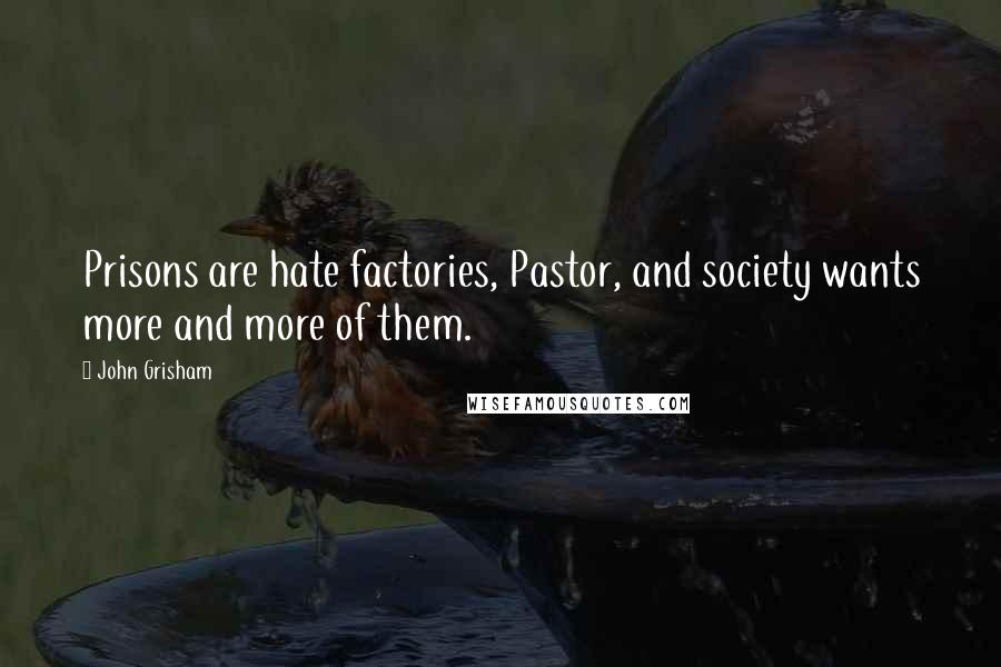 John Grisham quotes: Prisons are hate factories, Pastor, and society wants more and more of them.