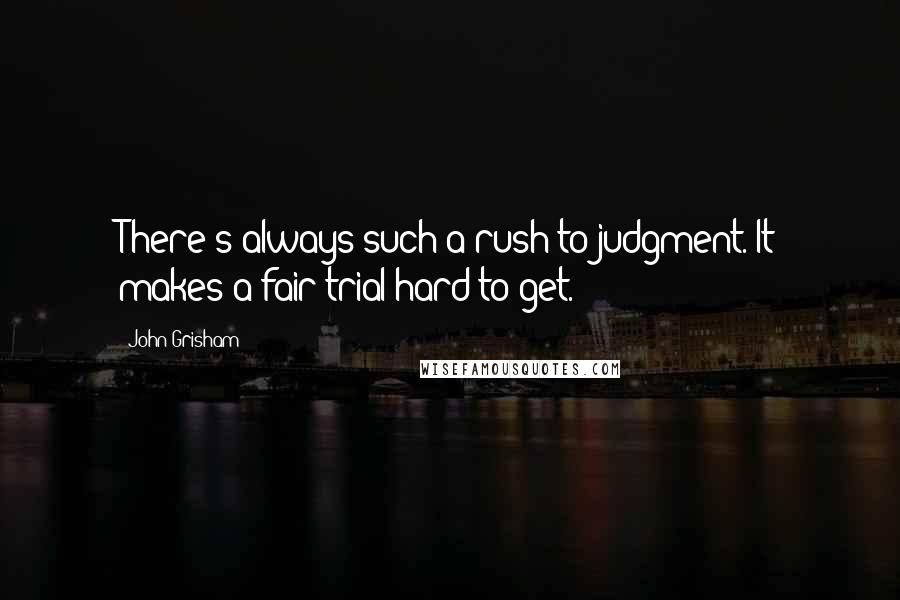 John Grisham quotes: There's always such a rush to judgment. It makes a fair trial hard to get.