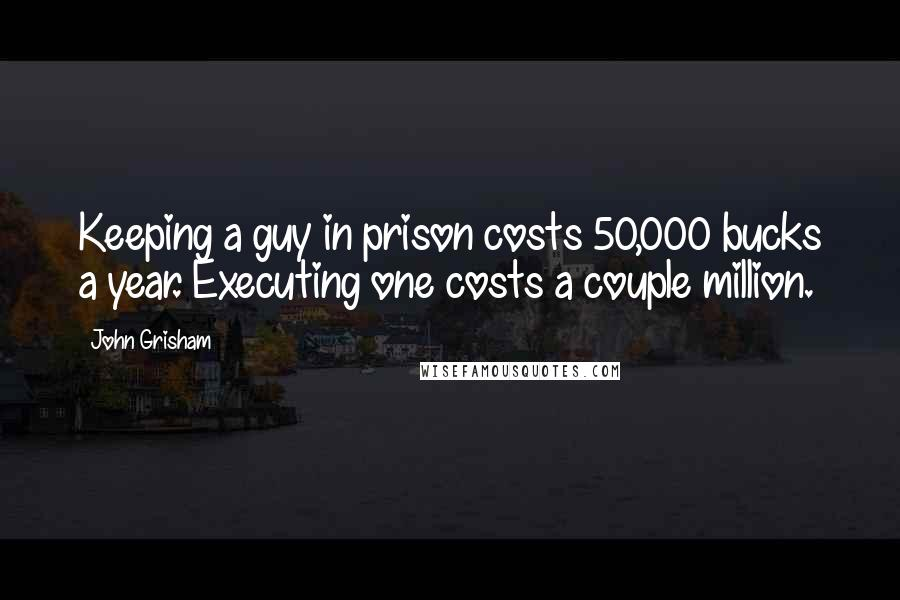 John Grisham quotes: Keeping a guy in prison costs 50,000 bucks a year. Executing one costs a couple million.