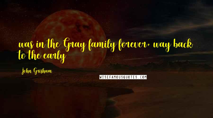 John Grisham quotes: was in the Gray family forever, way back to the early