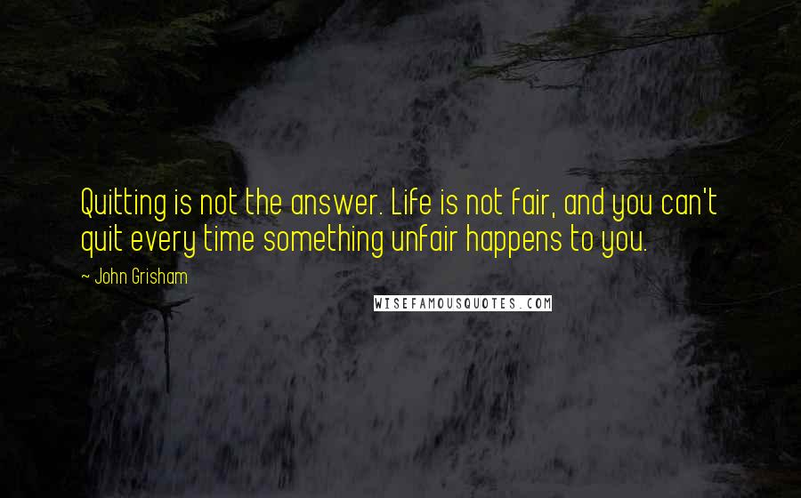 John Grisham quotes: Quitting is not the answer. Life is not fair, and you can't quit every time something unfair happens to you.