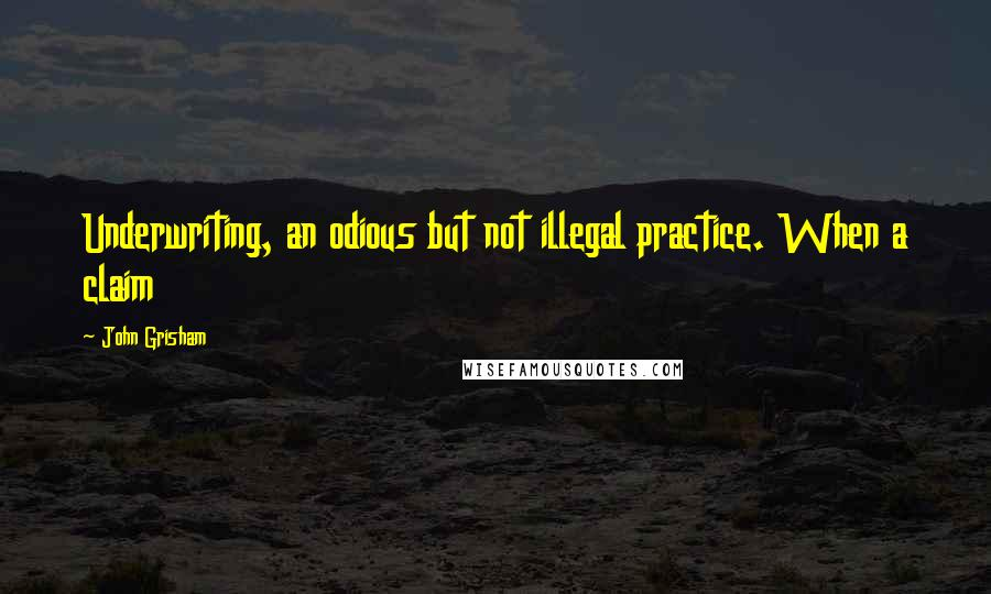 John Grisham quotes: Underwriting, an odious but not illegal practice. When a claim