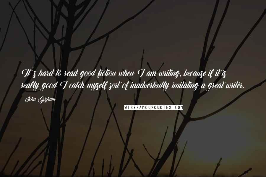 John Grisham quotes: It's hard to read good fiction when I am writing, because if it is really good I catch myself sort of inadvertently imitating a great writer.