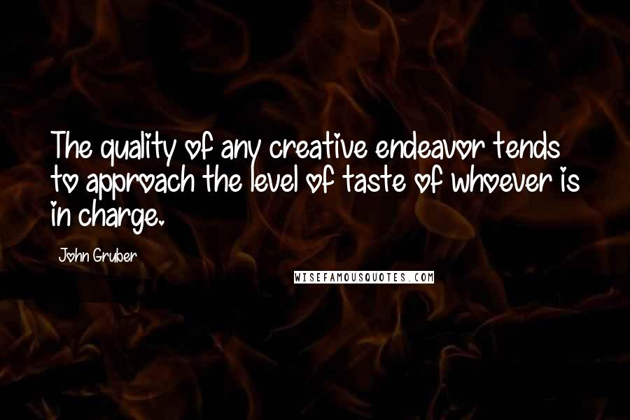 John Gruber quotes: The quality of any creative endeavor tends to approach the level of taste of whoever is in charge.