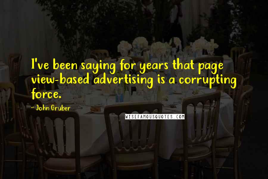 John Gruber quotes: I've been saying for years that page view-based advertising is a corrupting force.