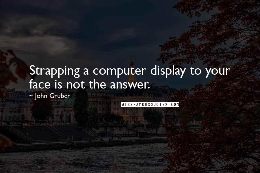 John Gruber quotes: Strapping a computer display to your face is not the answer.