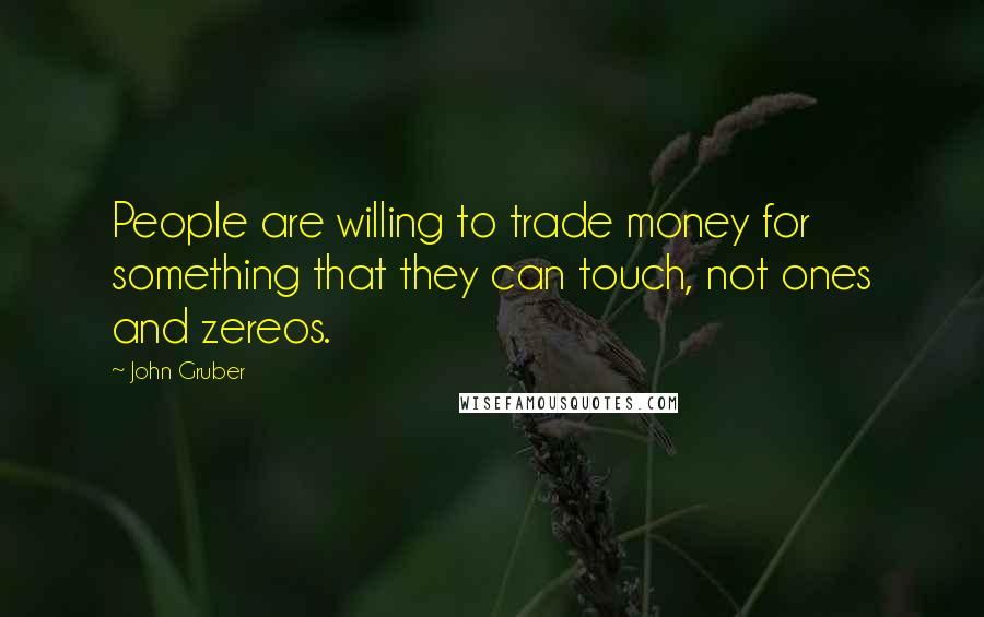 John Gruber quotes: People are willing to trade money for something that they can touch, not ones and zereos.