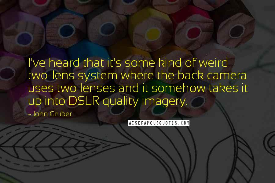 John Gruber quotes: I've heard that it's some kind of weird two-lens system where the back camera uses two lenses and it somehow takes it up into DSLR quality imagery.