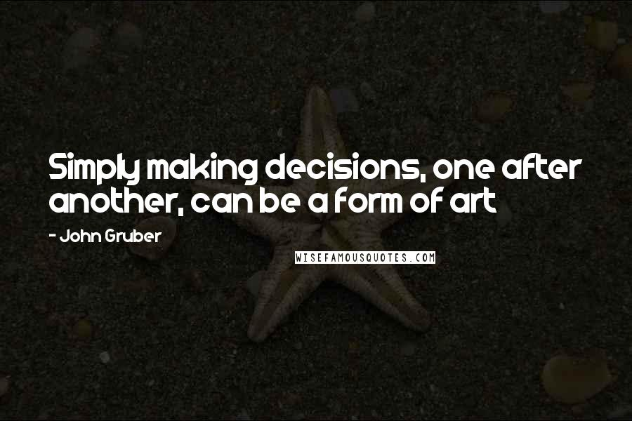 John Gruber quotes: Simply making decisions, one after another, can be a form of art