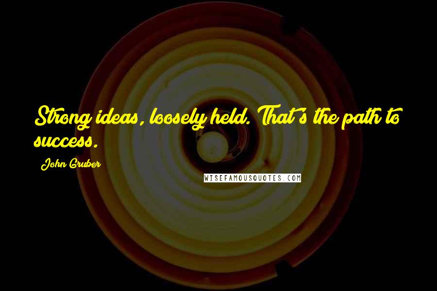 John Gruber quotes: Strong ideas, loosely held. That's the path to success.