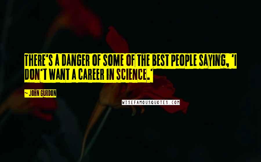 John Gurdon quotes: There's a danger of some of the best people saying, 'I don't want a career in science.'