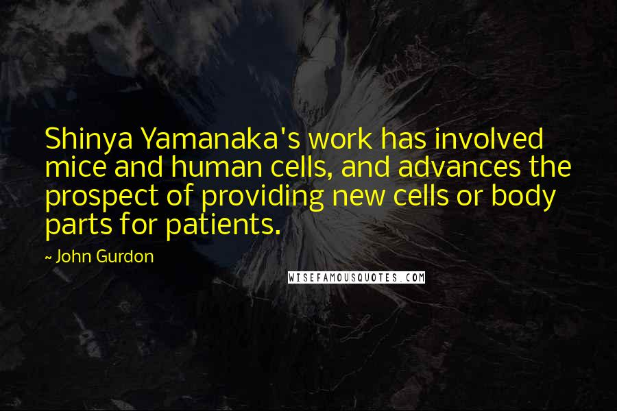 John Gurdon quotes: Shinya Yamanaka's work has involved mice and human cells, and advances the prospect of providing new cells or body parts for patients.