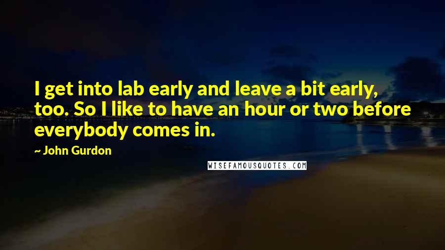 John Gurdon quotes: I get into lab early and leave a bit early, too. So I like to have an hour or two before everybody comes in.
