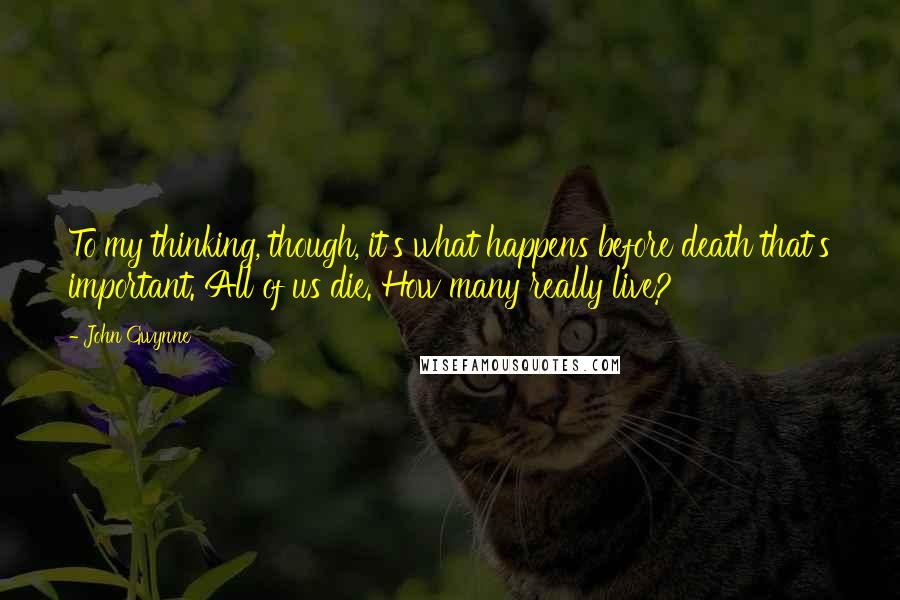 John Gwynne quotes: To my thinking, though, it's what happens before death that's important. All of us die. How many really live?