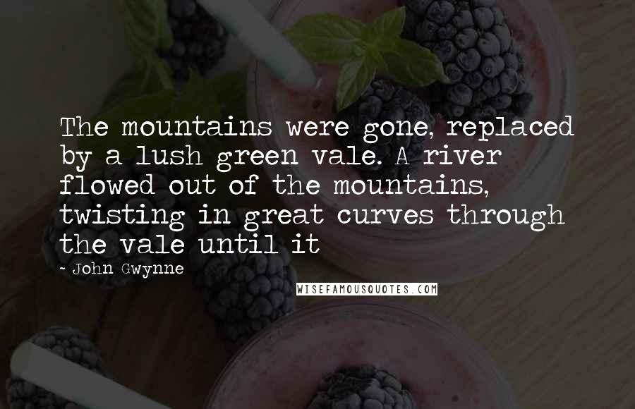 John Gwynne quotes: The mountains were gone, replaced by a lush green vale. A river flowed out of the mountains, twisting in great curves through the vale until it