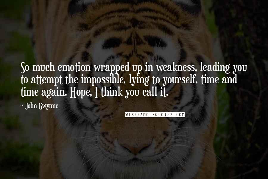 John Gwynne quotes: So much emotion wrapped up in weakness, leading you to attempt the impossible, lying to yourself, time and time again. Hope, I think you call it.