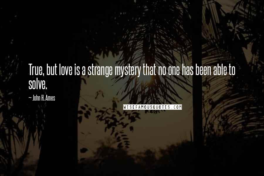 John H. Ames quotes: True, but love is a strange mystery that no one has been able to solve.