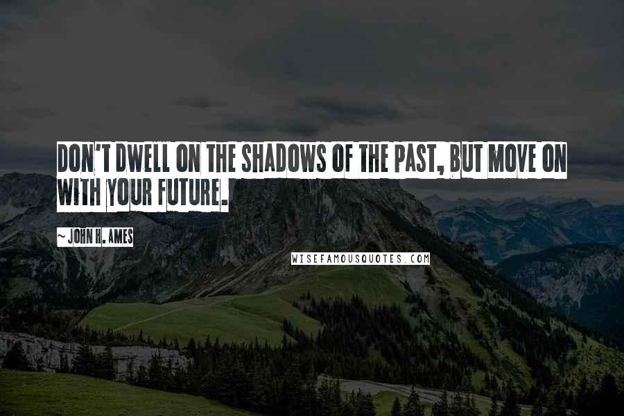 John H. Ames quotes: Don't dwell on the shadows of the past, but move on with your future.