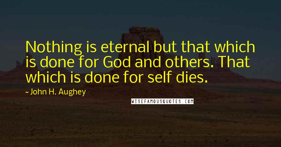John H. Aughey quotes: Nothing is eternal but that which is done for God and others. That which is done for self dies.