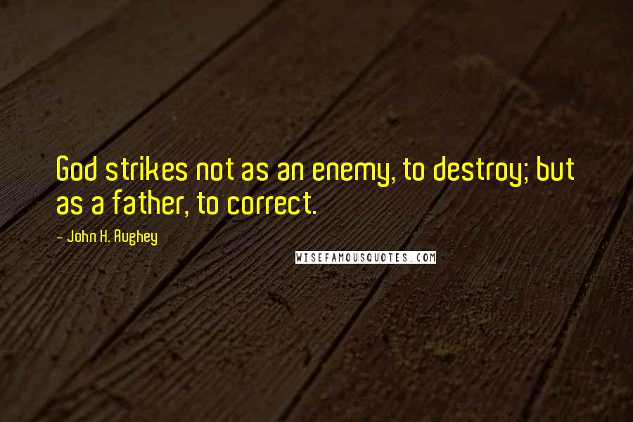 John H. Aughey quotes: God strikes not as an enemy, to destroy; but as a father, to correct.