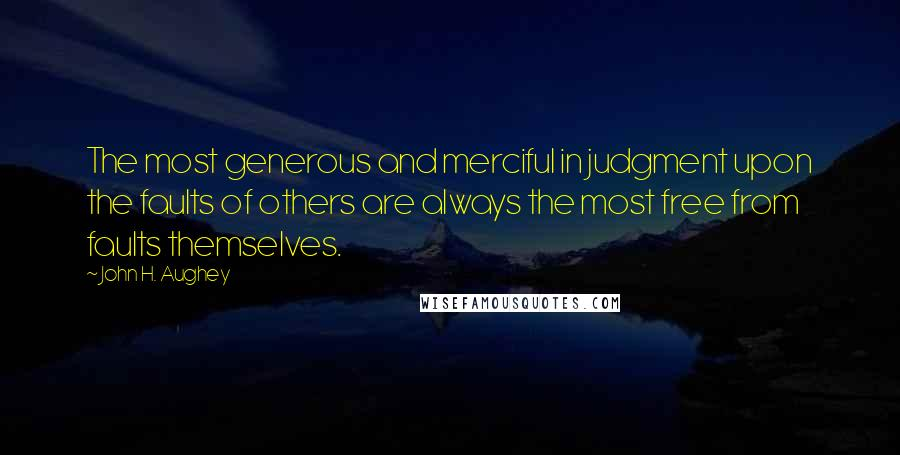 John H. Aughey quotes: The most generous and merciful in judgment upon the faults of others are always the most free from faults themselves.