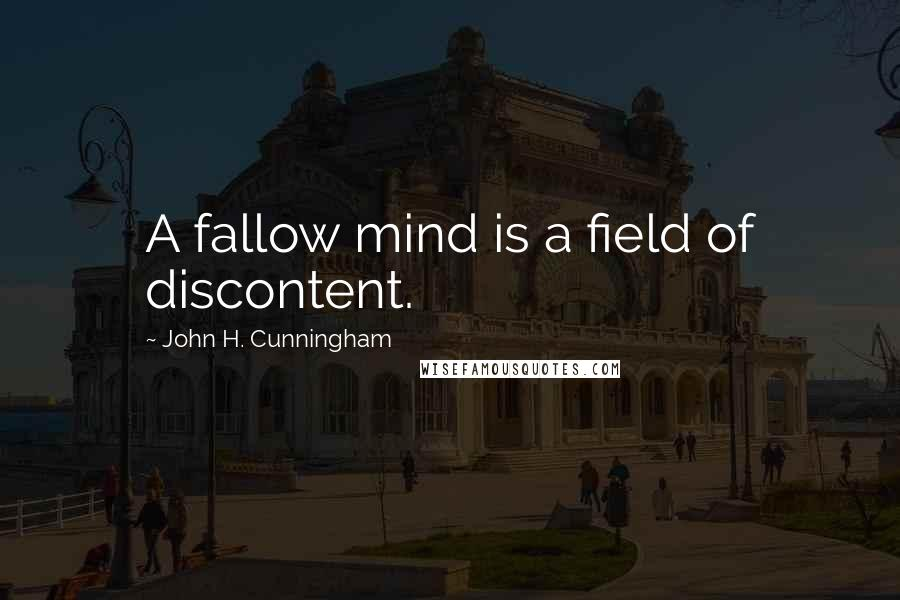 John H. Cunningham quotes: A fallow mind is a field of discontent.