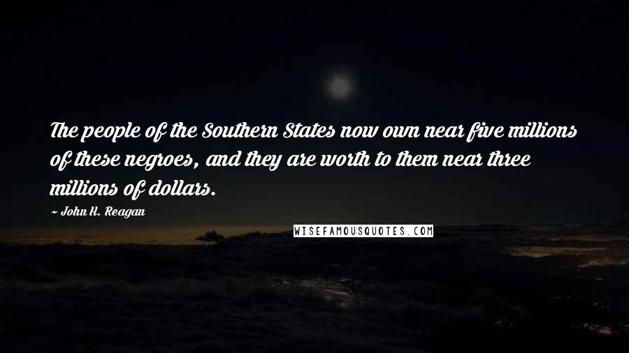 John H. Reagan quotes: The people of the Southern States now own near five millions of these negroes, and they are worth to them near three millions of dollars.